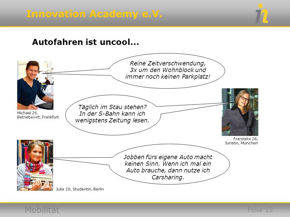 Innovation Academy e.V. Mobilität Autofahren ist uncool... Julia 20, Studentin, Berlin Michael 26, Betriebswirt, Frankfurt Franziska 28, Juristin, Mün