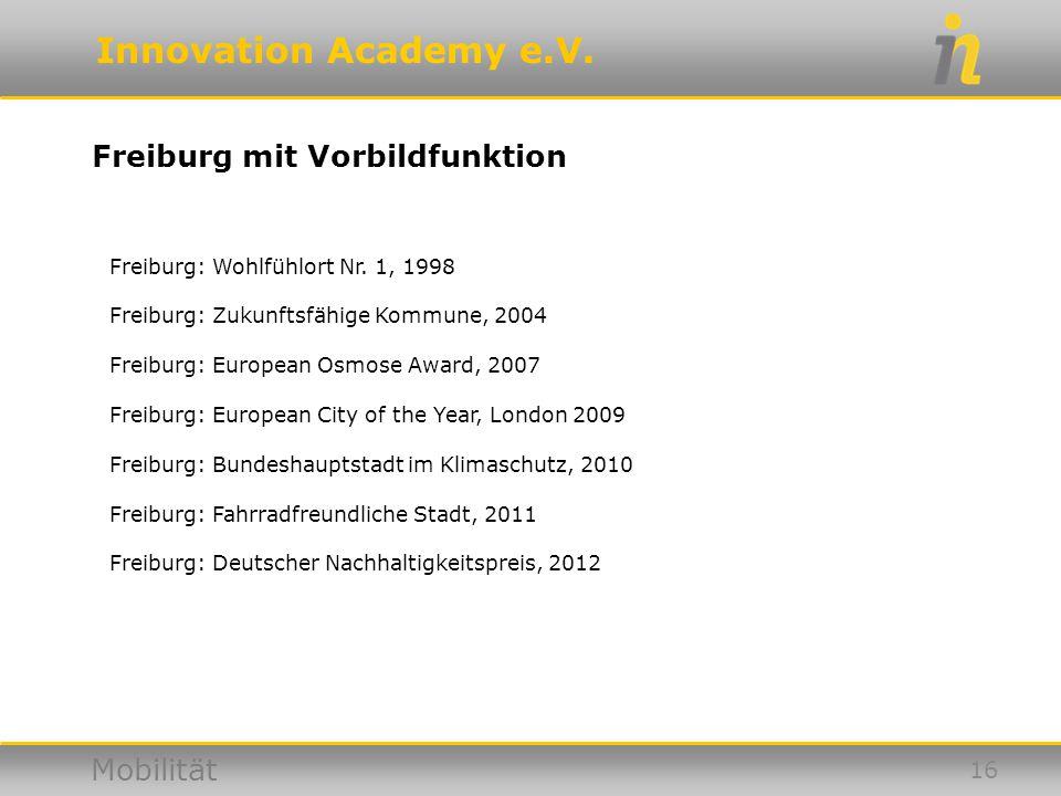 Innovation Academy e.V. Mobilität Freiburg mit Vorbildfunktion 16 Freiburg: Wohlfühlort Nr. 1, 1998 Freiburg: Zukunftsfähige Kommune, 2004 Freiburg: E
