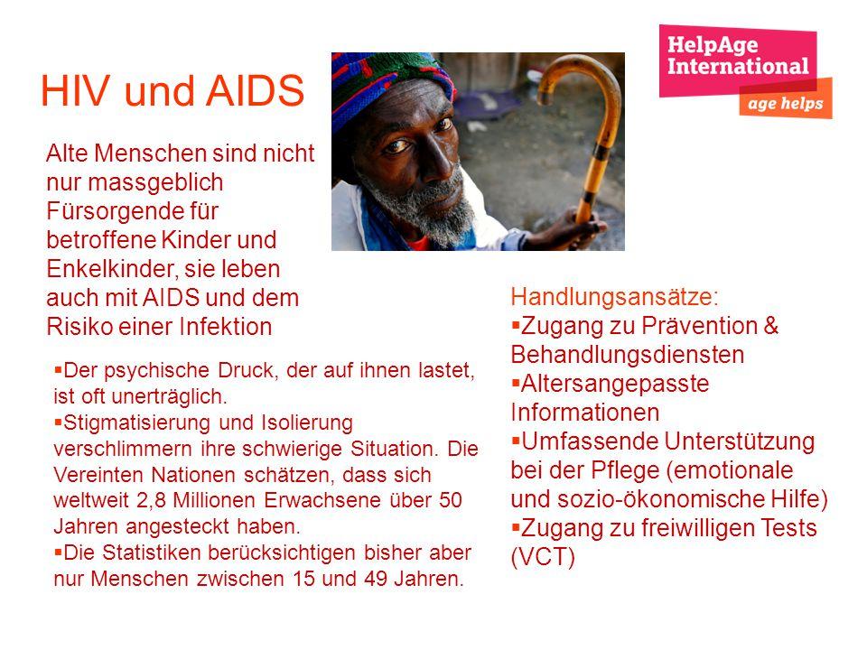 HIV und AIDS Alte Menschen sind nicht nur massgeblich Fürsorgende für betroffene Kinder und Enkelkinder, sie leben auch mit AIDS und dem Risiko einer Infektion Handlungsansätze: Zugang zu Prävention & Behandlungsdiensten Altersangepasste Informationen Umfassende Unterstützung bei der Pflege (emotionale und sozio-ökonomische Hilfe) Zugang zu freiwilligen Tests (VCT) Der psychische Druck, der auf ihnen lastet, ist oft unerträglich.