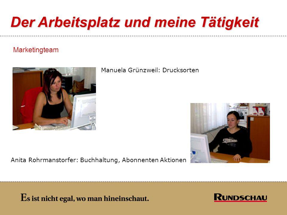 Der Arbeitsplatz und meine Tätigkeit Marketingteam Manuela Grünzweil: Drucksorten Anita Rohrmanstorfer: Buchhaltung, Abonnenten Aktionen