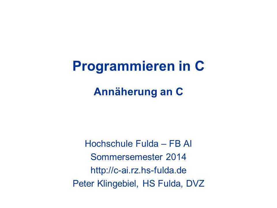 Programmieren in C Annäherung an C Hochschule Fulda – FB AI Sommersemester 2014 http://c-ai.rz.hs-fulda.de Peter Klingebiel, HS Fulda, DVZ