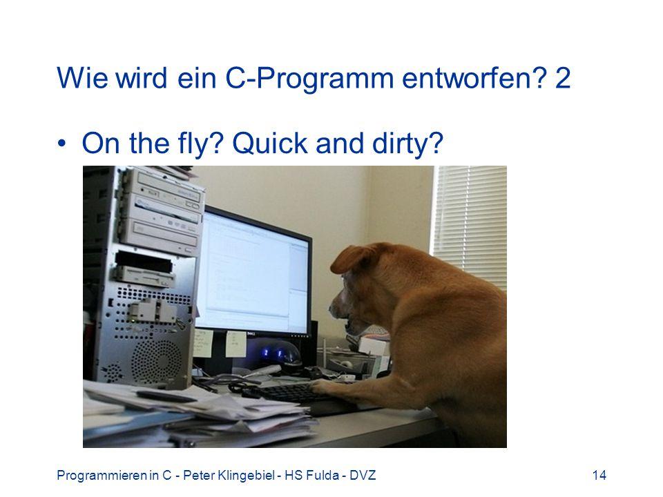 Programmieren in C - Peter Klingebiel - HS Fulda - DVZ14 Wie wird ein C-Programm entworfen? 2 On the fly? Quick and dirty?