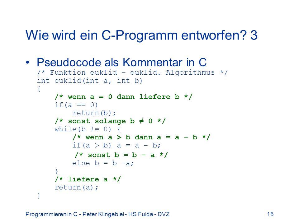 Programmieren in C - Peter Klingebiel - HS Fulda - DVZ15 Wie wird ein C-Programm entworfen? 3 Pseudocode als Kommentar in C /* Funktion euklid – eukli