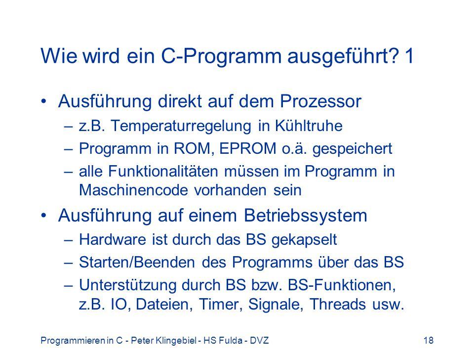 Programmieren in C - Peter Klingebiel - HS Fulda - DVZ18 Wie wird ein C-Programm ausgeführt? 1 Ausführung direkt auf dem Prozessor –z.B. Temperaturreg