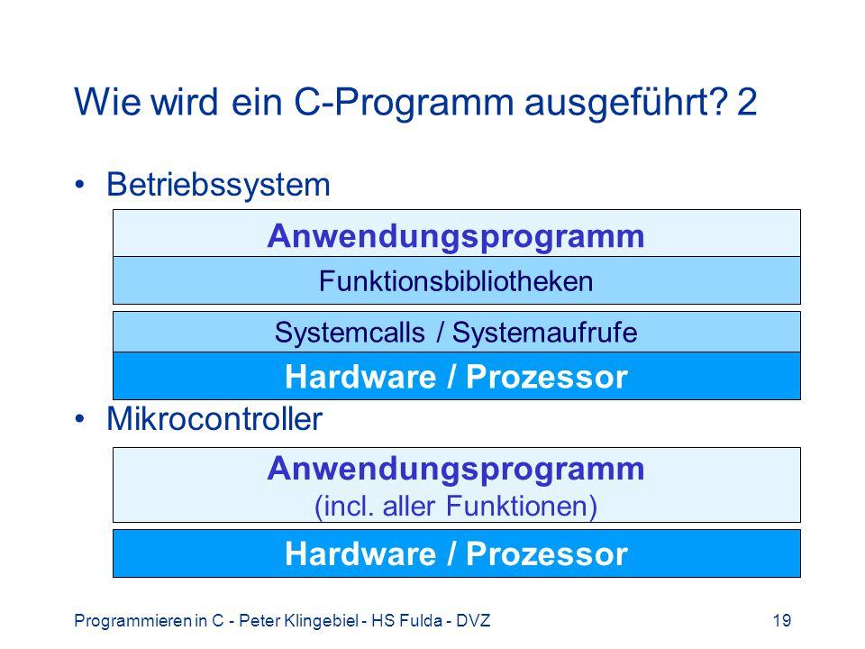 Programmieren in C - Peter Klingebiel - HS Fulda - DVZ19 Wie wird ein C-Programm ausgeführt? 2 Betriebssystem Mikrocontroller Hardware / Prozessor Anw