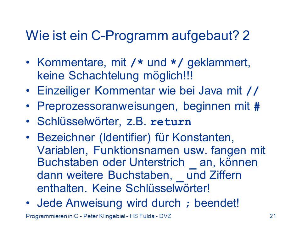 Programmieren in C - Peter Klingebiel - HS Fulda - DVZ21 Wie ist ein C-Programm aufgebaut? 2 Kommentare, mit /* und */ geklammert, keine Schachtelung