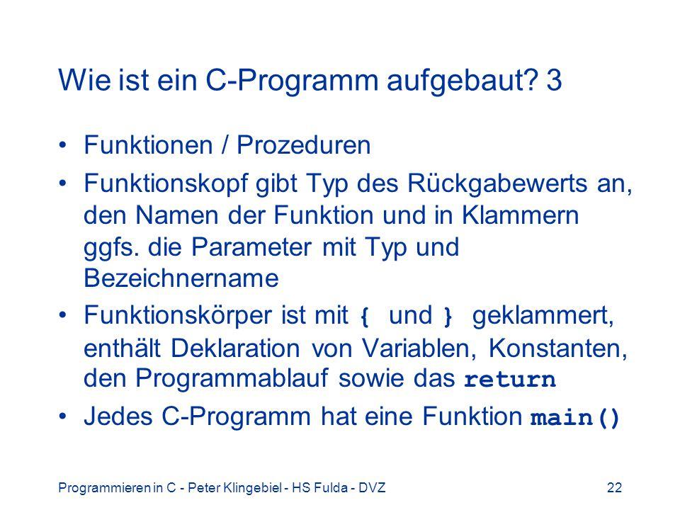 Programmieren in C - Peter Klingebiel - HS Fulda - DVZ22 Wie ist ein C-Programm aufgebaut? 3 Funktionen / Prozeduren Funktionskopf gibt Typ des Rückga