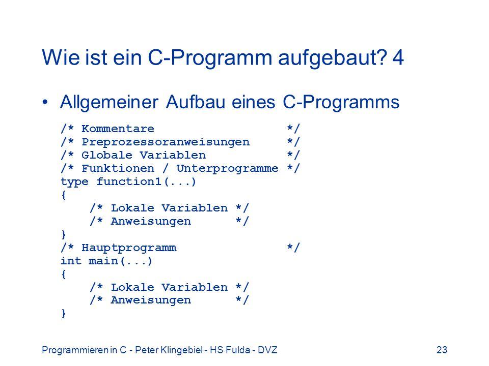 Programmieren in C - Peter Klingebiel - HS Fulda - DVZ23 Wie ist ein C-Programm aufgebaut? 4 Allgemeiner Aufbau eines C-Programms /* Kommentare */ /*