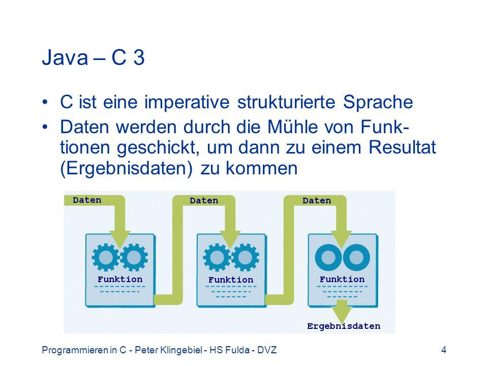 Programmieren in C - Peter Klingebiel - HS Fulda - DVZ4 Java – C 3 C ist eine imperative strukturierte Sprache Daten werden durch die Mühle von Funk-