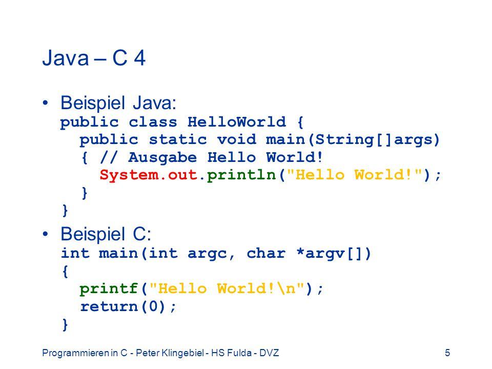 Programmieren in C - Peter Klingebiel - HS Fulda - DVZ5 Java – C 4 Beispiel Java: public class HelloWorld { public static void main(String[]args) { //