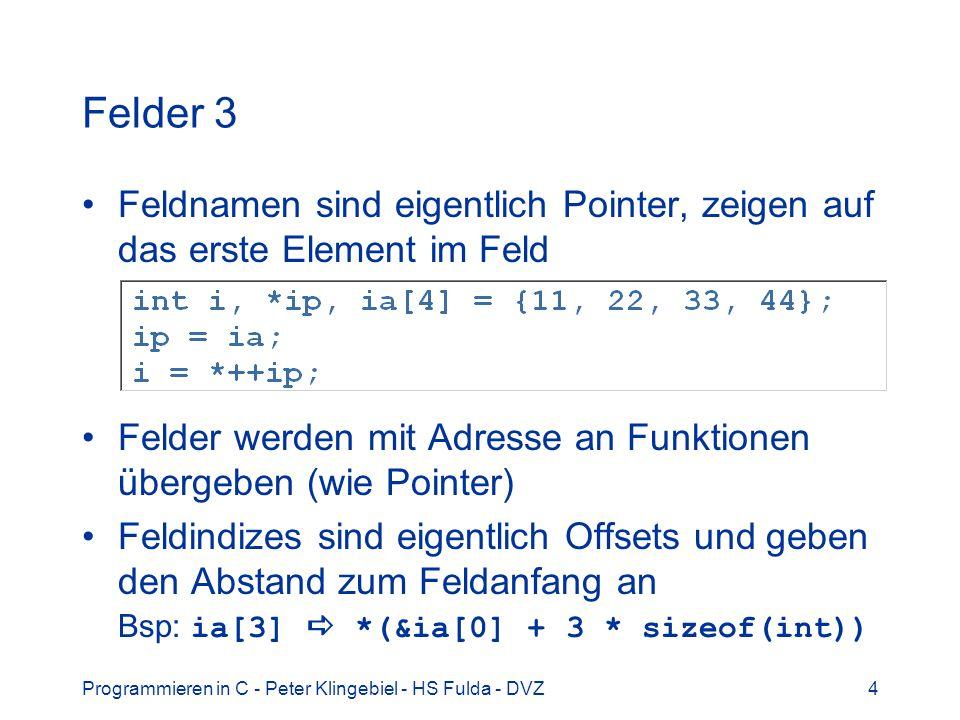 Programmieren in C - Peter Klingebiel - HS Fulda - DVZ5 Felder und Zeiger 1 Felder reservieren bei der Definition den benötigten Speicherplatz Zeiger erhalten den Speicherplatz erst bei der Zuweisung des Objekts, auf das sie zeigen, oder bei dynamischer Speicherallokation Ähnlichkeit von Feldern und Zeigern mächtige Pointerarithmetik möglich Manchmal ein wenig unverständlich.