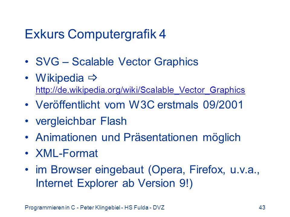 Programmieren in C - Peter Klingebiel - HS Fulda - DVZ43 Exkurs Computergrafik 4 SVG – Scalable Vector Graphics Wikipedia http://de.wikipedia.org/wiki