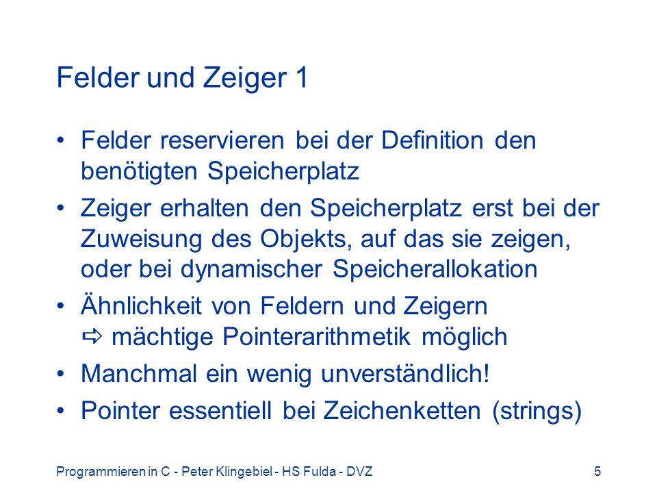 Programmieren in C - Peter Klingebiel - HS Fulda - DVZ16 Zeichenketten 1 Zeichenketten (strings) sind eine Folge von Einzelzeichen char String ist terminiert mit \0 Speicherbedarf: Länge + 1 Byte Beispiel: char *s; char *hallo = Hallo, Welt! ; String Pointer auf Feld von Elementen vom Typ char Nullstring NULL (definiert in stdio.h)