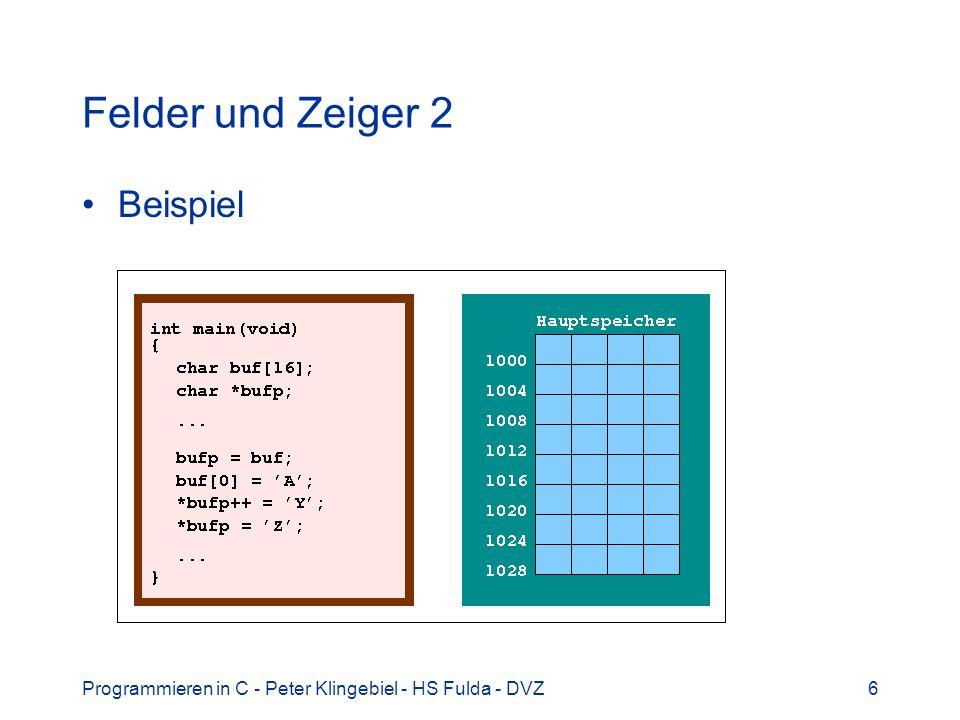 Programmieren in C - Peter Klingebiel - HS Fulda - DVZ17 Zeichenketten 2 Beispiel: char buffer[128]; char *bp = buffer; Stringpointer bp erstes Zeichen im Feld buffer Ähnlichkeit von Feldern und Pointern.