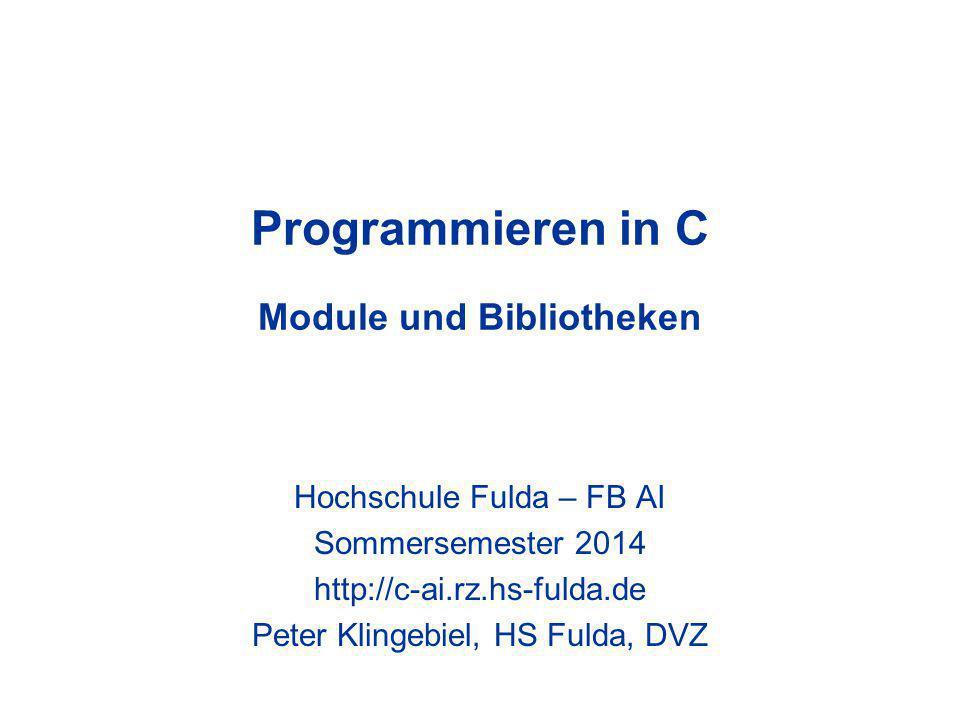 Programmieren in C Module und Bibliotheken Hochschule Fulda – FB AI Sommersemester 2014 http://c-ai.rz.hs-fulda.de Peter Klingebiel, HS Fulda, DVZ