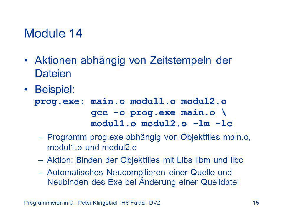 Programmieren in C - Peter Klingebiel - HS Fulda - DVZ15 Module 14 Aktionen abhängig von Zeitstempeln der Dateien Beispiel: prog.exe: main.o modul1.o modul2.o gcc -o prog.exe main.o \ modul1.o modul2.o -lm -lc –Programm prog.exe abhängig von Objektfiles main.o, modul1.o und modul2.o –Aktion: Binden der Objektfiles mit Libs libm und libc –Automatisches Neucompilieren einer Quelle und Neubinden des Exe bei Änderung einer Quelldatei