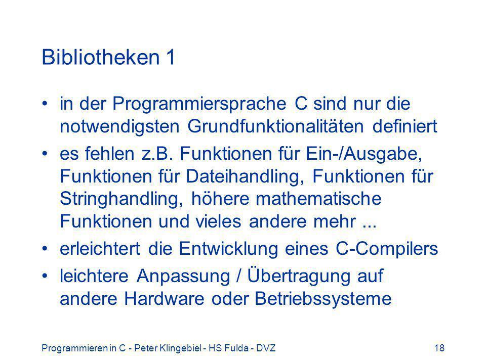 Programmieren in C - Peter Klingebiel - HS Fulda - DVZ18 Bibliotheken 1 in der Programmiersprache C sind nur die notwendigsten Grundfunktionalitäten definiert es fehlen z.B.