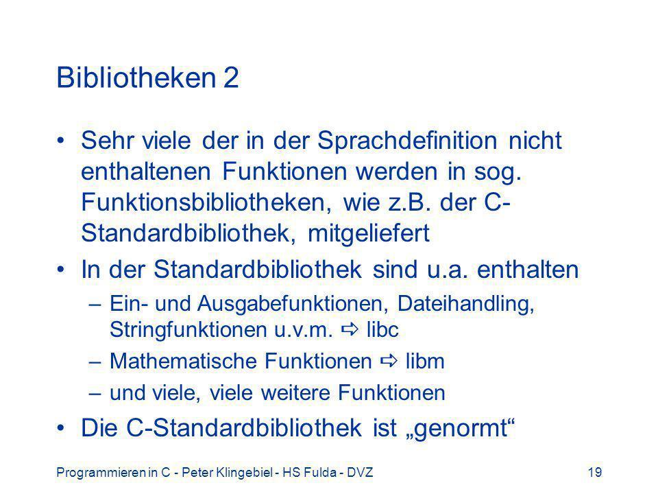 Programmieren in C - Peter Klingebiel - HS Fulda - DVZ19 Bibliotheken 2 Sehr viele der in der Sprachdefinition nicht enthaltenen Funktionen werden in sog.