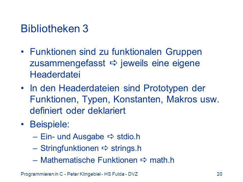 Programmieren in C - Peter Klingebiel - HS Fulda - DVZ20 Bibliotheken 3 Funktionen sind zu funktionalen Gruppen zusammengefasst jeweils eine eigene Headerdatei In den Headerdateien sind Prototypen der Funktionen, Typen, Konstanten, Makros usw.