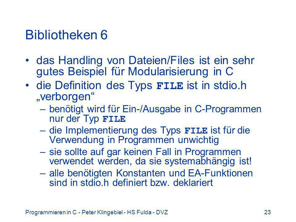 Programmieren in C - Peter Klingebiel - HS Fulda - DVZ23 Bibliotheken 6 das Handling von Dateien/Files ist ein sehr gutes Beispiel für Modularisierung in C die Definition des Typs FILE ist in stdio.h verborgen –benötigt wird für Ein-/Ausgabe in C-Programmen nur der Typ FILE –die Implementierung des Typs FILE ist für die Verwendung in Programmen unwichtig –sie sollte auf gar keinen Fall in Programmen verwendet werden, da sie systemabhängig ist.