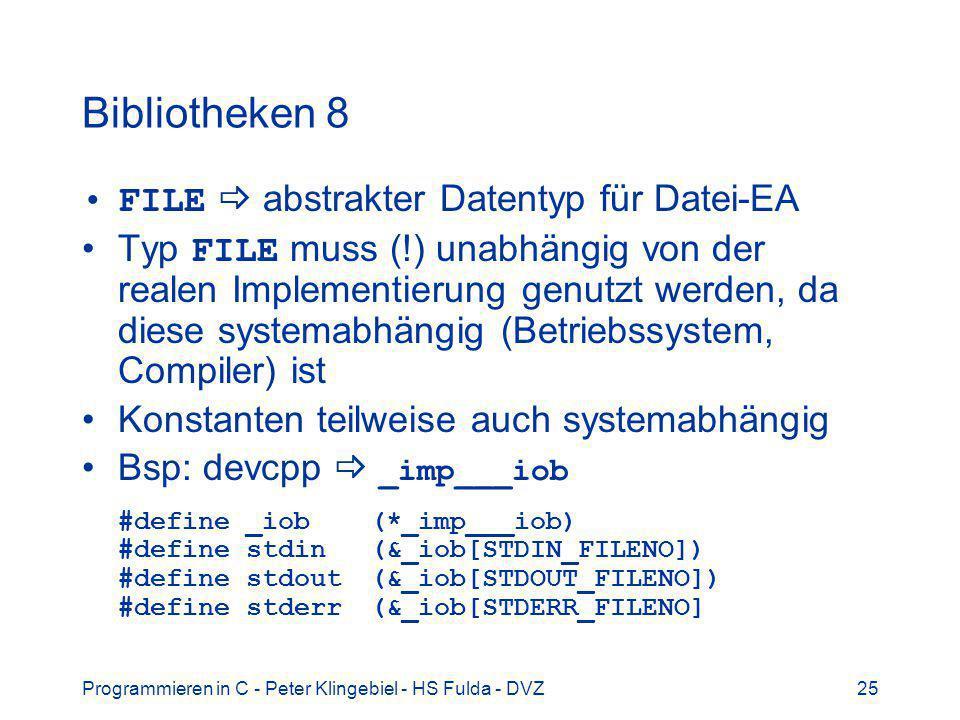 Programmieren in C - Peter Klingebiel - HS Fulda - DVZ25 Bibliotheken 8 FILE abstrakter Datentyp für Datei-EA Typ FILE muss (!) unabhängig von der realen Implementierung genutzt werden, da diese systemabhängig (Betriebssystem, Compiler) ist Konstanten teilweise auch systemabhängig Bsp: devcpp _imp___iob #define _iob(*_imp___iob) #define stdin(&_iob[STDIN_FILENO]) #define stdout(&_iob[STDOUT_FILENO]) #define stderr(&_iob[STDERR_FILENO]