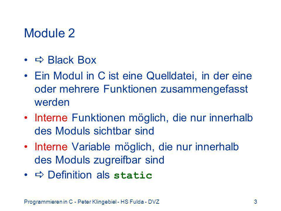 Programmieren in C - Peter Klingebiel - HS Fulda - DVZ3 Module 2 Black Box Ein Modul in C ist eine Quelldatei, in der eine oder mehrere Funktionen zusammengefasst werden Interne Funktionen möglich, die nur innerhalb des Moduls sichtbar sind Interne Variable möglich, die nur innerhalb des Moduls zugreifbar sind Definition als static