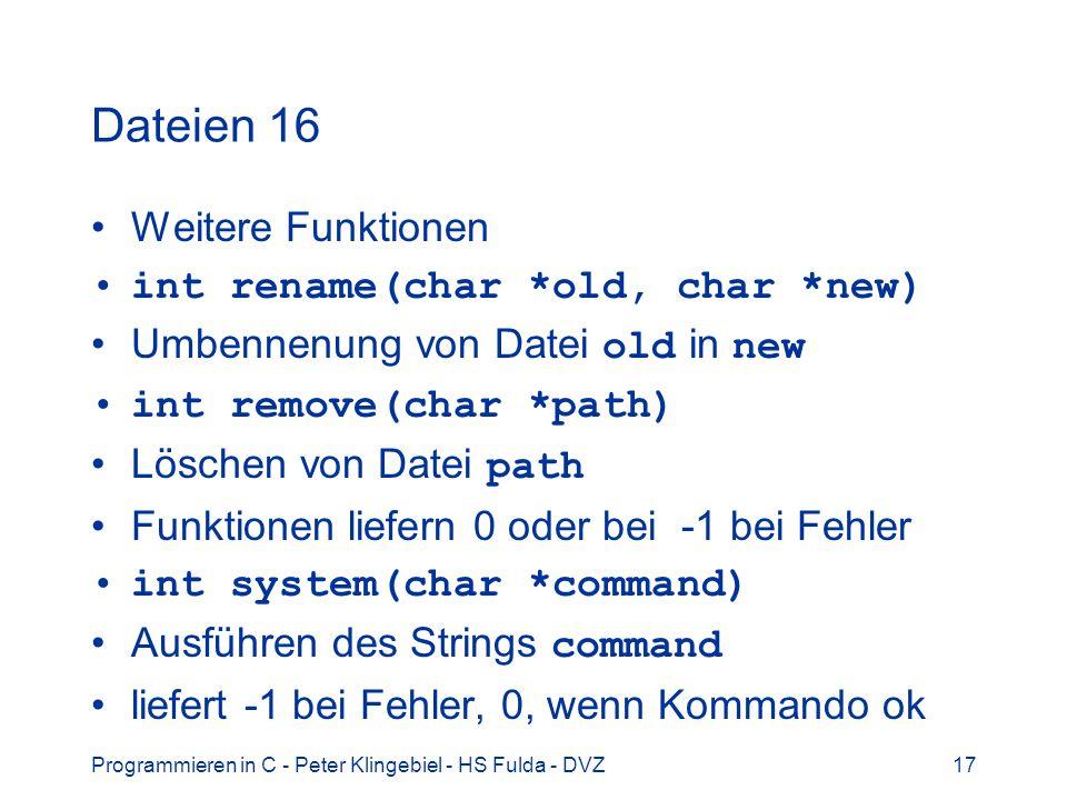 Programmieren in C - Peter Klingebiel - HS Fulda - DVZ17 Dateien 16 Weitere Funktionen int rename(char *old, char *new) Umbennenung von Datei old in n