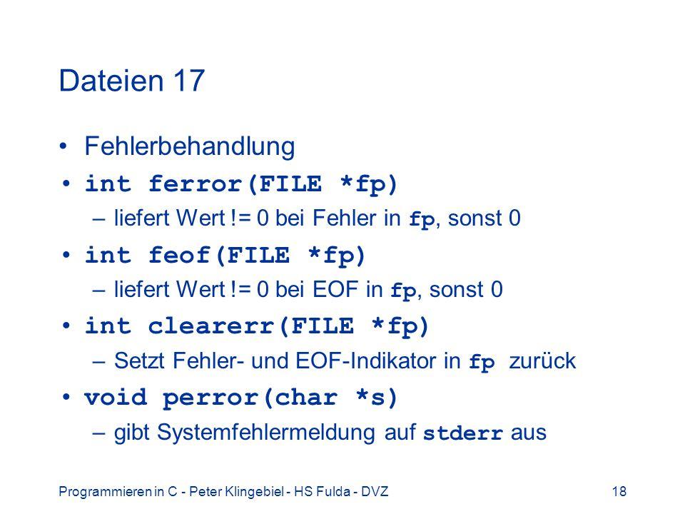 Programmieren in C - Peter Klingebiel - HS Fulda - DVZ18 Dateien 17 Fehlerbehandlung int ferror(FILE *fp) –liefert Wert != 0 bei Fehler in fp, sonst 0