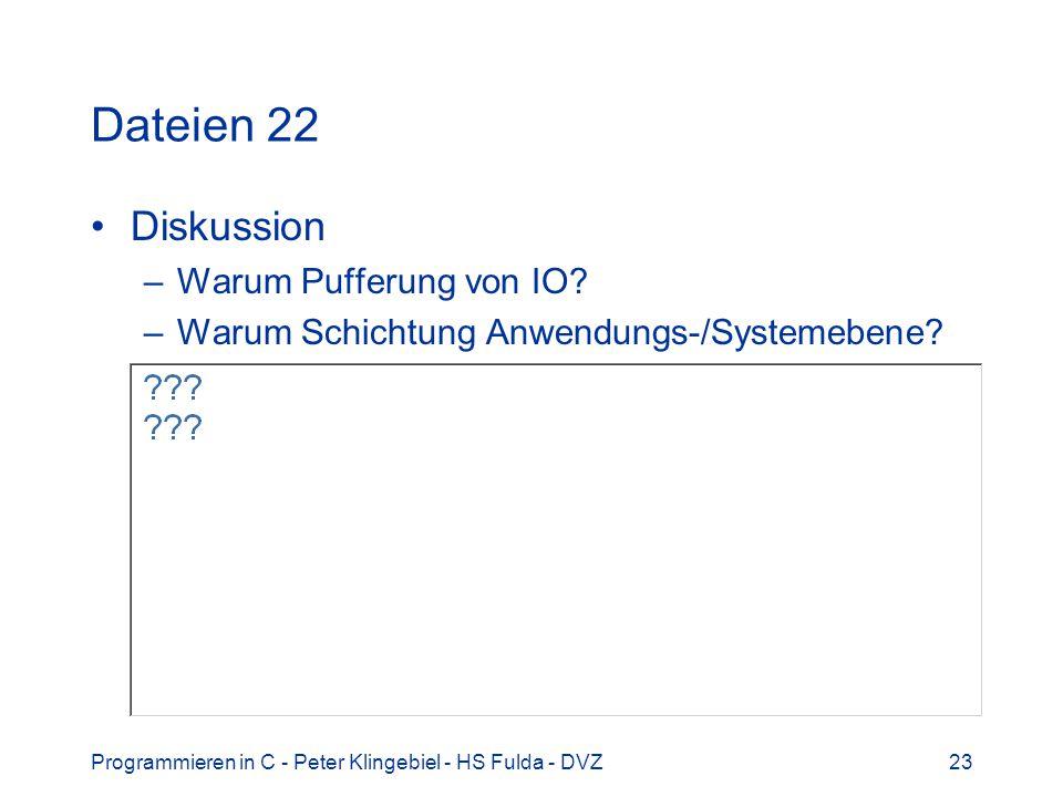 Programmieren in C - Peter Klingebiel - HS Fulda - DVZ23 Dateien 22 Diskussion –Warum Pufferung von IO? –Warum Schichtung Anwendungs-/Systemebene?