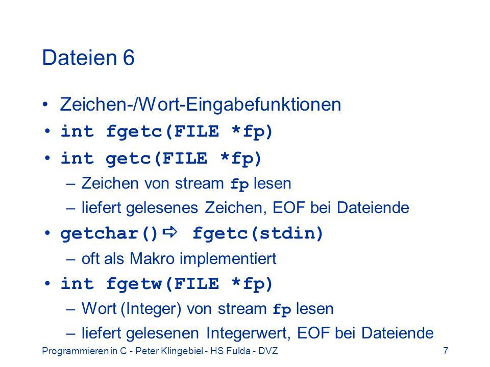 Programmieren in C - Peter Klingebiel - HS Fulda - DVZ7 Dateien 6 Zeichen-/Wort-Eingabefunktionen int fgetc(FILE *fp) int getc(FILE *fp) –Zeichen von