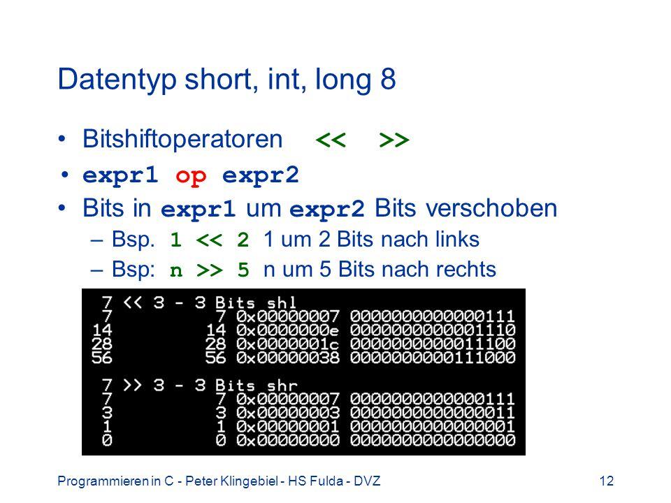 Programmieren in C - Peter Klingebiel - HS Fulda - DVZ12 Datentyp short, int, long 8 Bitshiftoperatoren > expr1 op expr2 Bits in expr1 um expr2 Bits verschoben –Bsp.