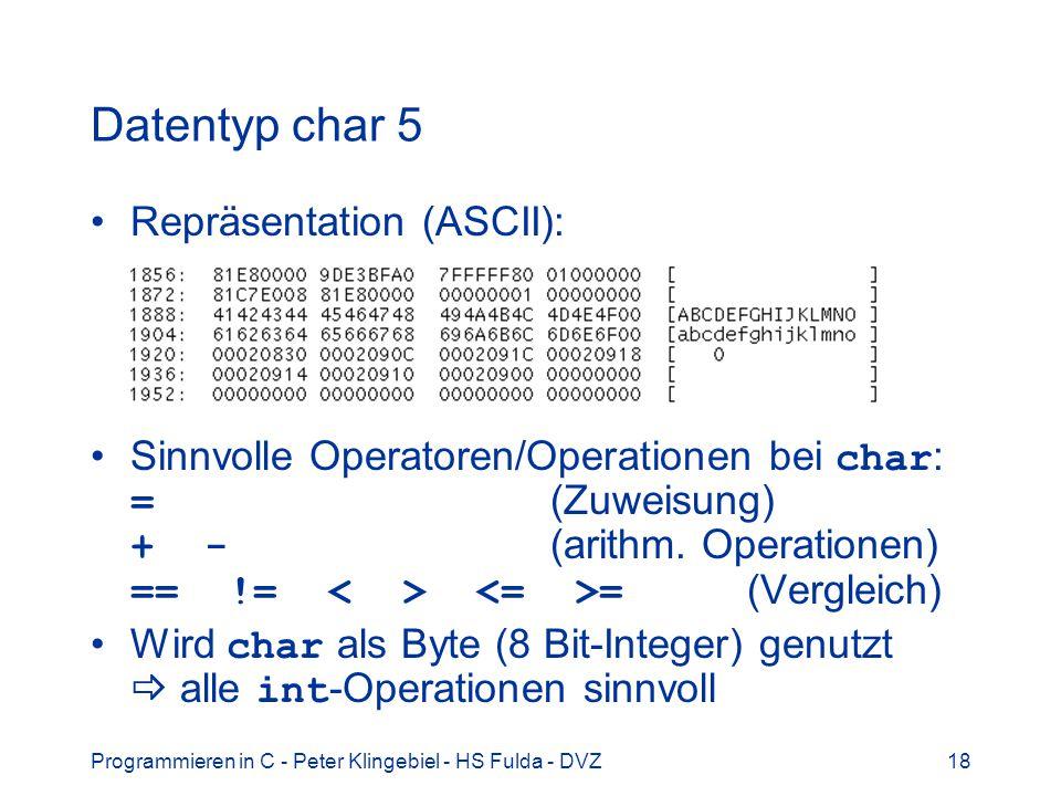 Programmieren in C - Peter Klingebiel - HS Fulda - DVZ18 Datentyp char 5 Repräsentation (ASCII): Sinnvolle Operatoren/Operationen bei char : = (Zuweisung) + - (arithm.