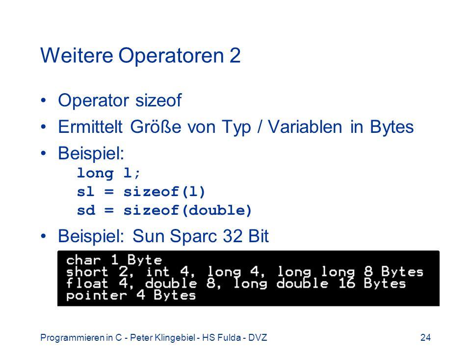 Programmieren in C - Peter Klingebiel - HS Fulda - DVZ24 Weitere Operatoren 2 Operator sizeof Ermittelt Größe von Typ / Variablen in Bytes Beispiel: long l; sl = sizeof(l) sd = sizeof(double) Beispiel: Sun Sparc 32 Bit