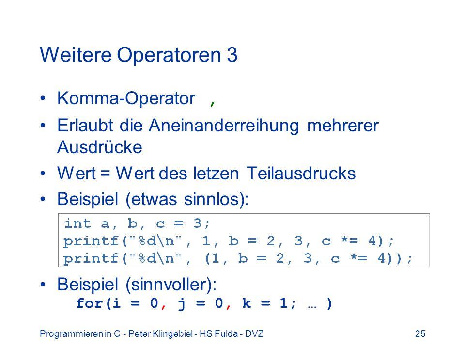 Programmieren in C - Peter Klingebiel - HS Fulda - DVZ25 Weitere Operatoren 3 Komma-Operator, Erlaubt die Aneinanderreihung mehrerer Ausdrücke Wert = Wert des letzen Teilausdrucks Beispiel (etwas sinnlos): Beispiel (sinnvoller): for(i = 0, j = 0, k = 1; … )