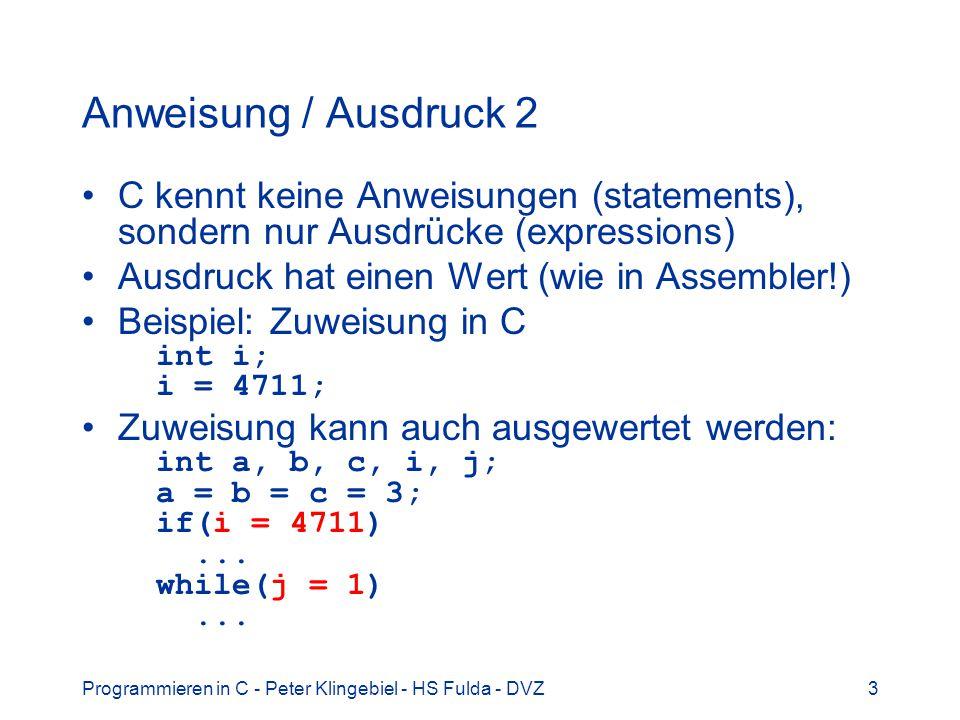 Programmieren in C - Peter Klingebiel - HS Fulda - DVZ3 Anweisung / Ausdruck 2 C kennt keine Anweisungen (statements), sondern nur Ausdrücke (expressions) Ausdruck hat einen Wert (wie in Assembler!) Beispiel: Zuweisung in C int i; i = 4711; Zuweisung kann auch ausgewertet werden: int a, b, c, i, j; a = b = c = 3; if(i = 4711)...