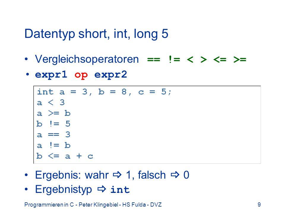 Programmieren in C - Peter Klingebiel - HS Fulda - DVZ9 Datentyp short, int, long 5 Vergleichsoperatoren == != = expr1 op expr2 Ergebnis: wahr 1, falsch 0 Ergebnistyp int