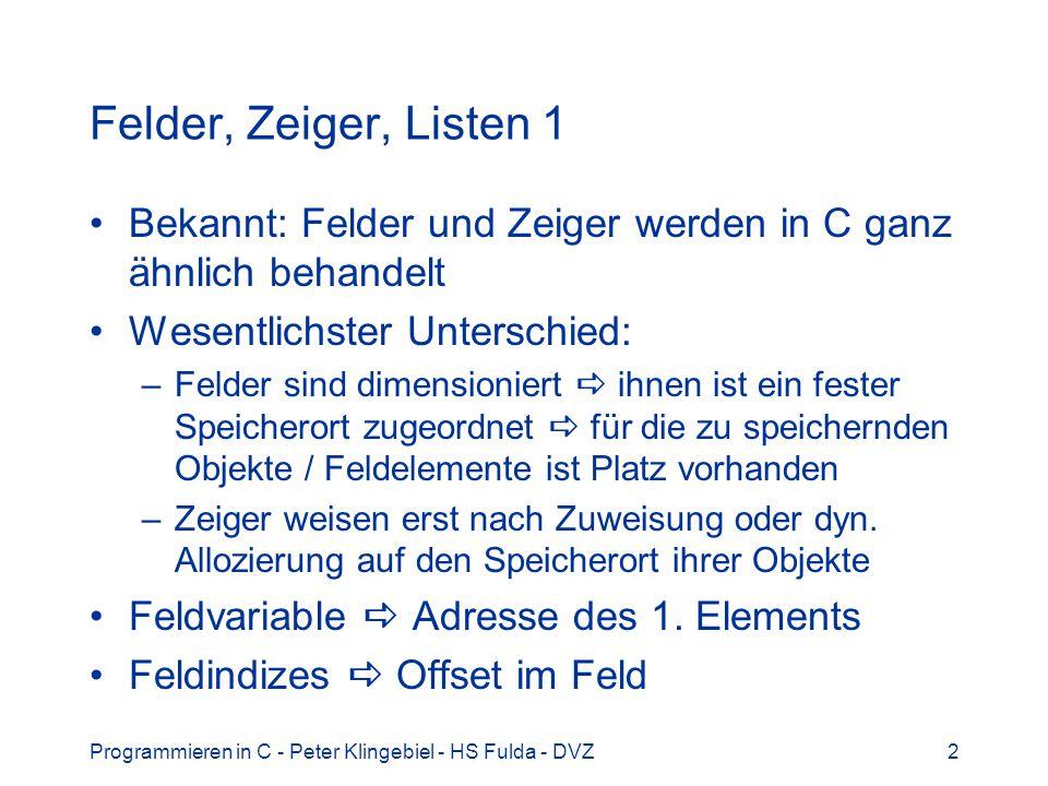 Programmieren in C - Peter Klingebiel - HS Fulda - DVZ3 Felder, Zeiger, Listen 2 Beispiel char -Felder oder Strings #define N 32 char buf[N] = {...}; /* N char-Feld */ char *bp1; /* dangling Ptr */ char *bp2; /* dangling Ptr */ int i; bp1 = buf; /* bp1 -> &buf[0] */ bp2 = malloc(N); /* bp2 -> N char */ for(i=0; i<N; i++) /* Kopieren */ bp2[i] = bp1[i]; /* Zeiger ~ Feld */