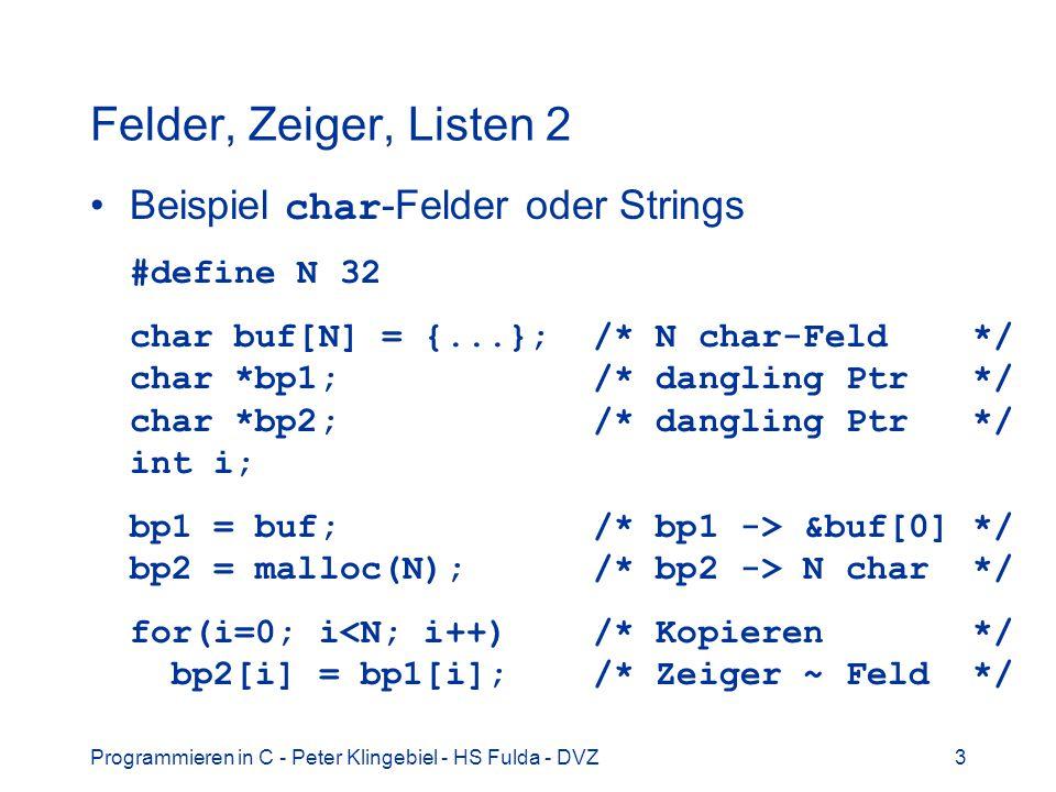 Programmieren in C - Peter Klingebiel - HS Fulda - DVZ4 Felder, Zeiger, Listen 3 Konstante Dimensionierung von Feldern double df[100]; /* Feld mit 100 Elementen */ Variable Dimensionierung von Feldern nur für automatische Feldvariable zulässig void fun(int n) { double df[n]; /* Feld mit n Elementen */...