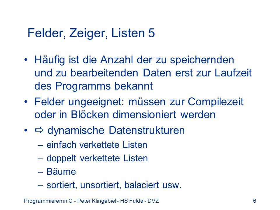 Programmieren in C - Peter Klingebiel - HS Fulda - DVZ17 Datum und Zeit 3 Datentyp struct tm für Zeit und Datum struct tm { int tm_sec; /* Sekunden: 0-59 */ int tm_min; /* Minuten: 0-59 */ int tm_hour; /* Stunden: 0-23 */ int tm_mday; /* Tag des Monats: 1-31 */ int tm_mon; /* Monate seit Jan: 0-11 */ int tm_year; /* Jahre seit 1900 */ int tm_wday; /* Tage seit Sonnt.: 0-6 */ int tm_yday; /* Tage seit 1.1.: 0-365 */ int tm_isdst; /* Sommerzeit: +1 */ };
