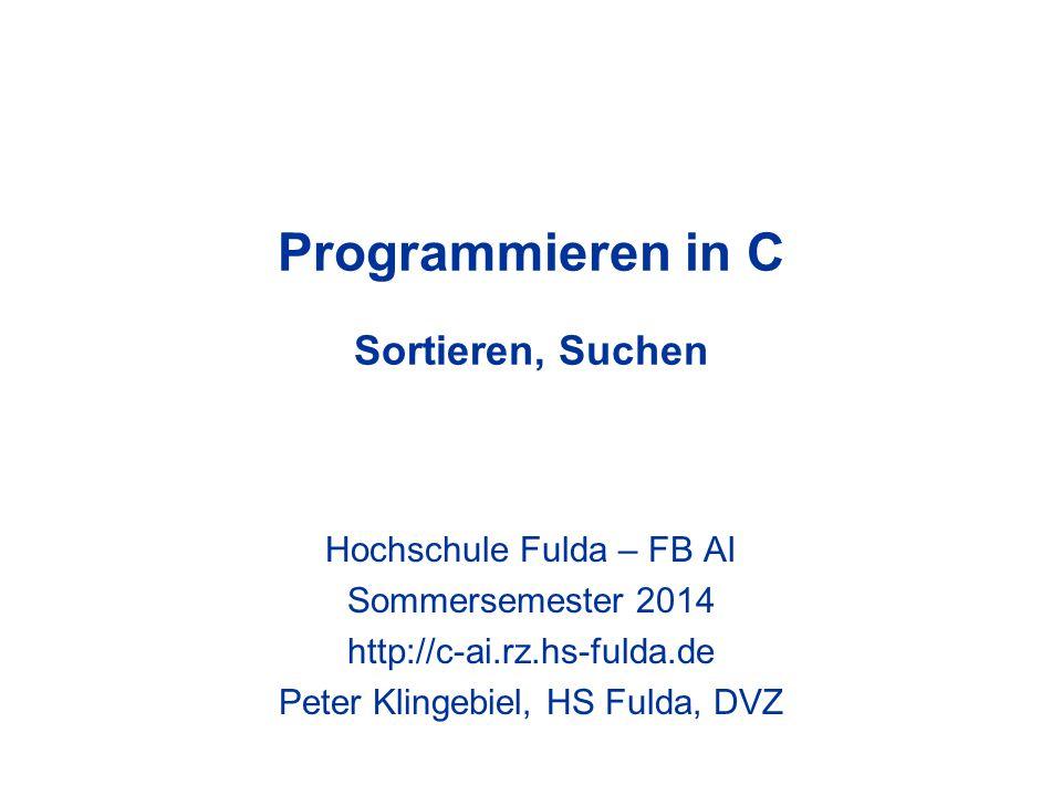 Programmieren in C Sortieren, Suchen Hochschule Fulda – FB AI Sommersemester 2014 http://c-ai.rz.hs-fulda.de Peter Klingebiel, HS Fulda, DVZ