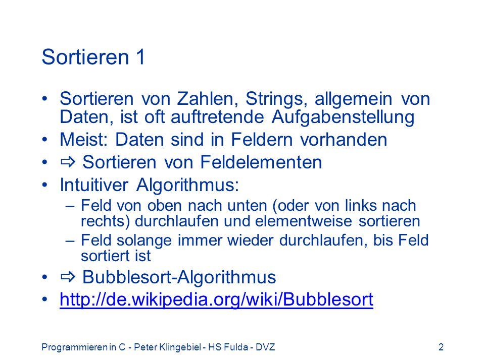 Programmieren in C - Peter Klingebiel - HS Fulda - DVZ23 Sortieren 22 Mit generischen Funktionen und Funktionen als Parametern auch Sortieren von komplexeren Datenstrukturen möglich Beispiel: Personaldaten typedef struct _person { /* Personaleintrag: */ int no; /* Personalnummer */ char *nn; /* Nachname */ char *vn; /* Vorname */ int gj; /* Geburtsjahr */ int gm; /* Geburtsmonat */ int gt; /* Geburtstag */ } person_t, *person_p;
