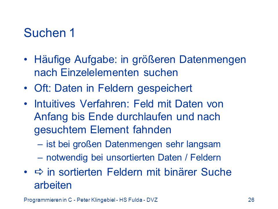 Programmieren in C - Peter Klingebiel - HS Fulda - DVZ26 Suchen 1 Häufige Aufgabe: in größeren Datenmengen nach Einzelelementen suchen Oft: Daten in F
