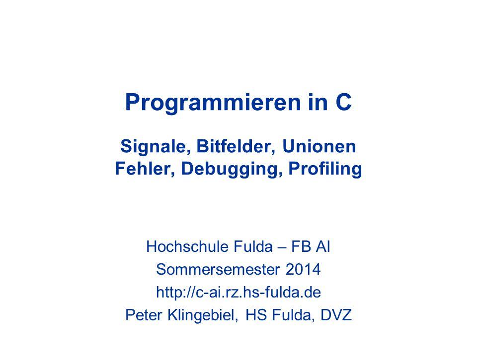 Programmieren in C Signale, Bitfelder, Unionen Fehler, Debugging, Profiling Hochschule Fulda – FB AI Sommersemester 2014 http://c-ai.rz.hs-fulda.de Peter Klingebiel, HS Fulda, DVZ