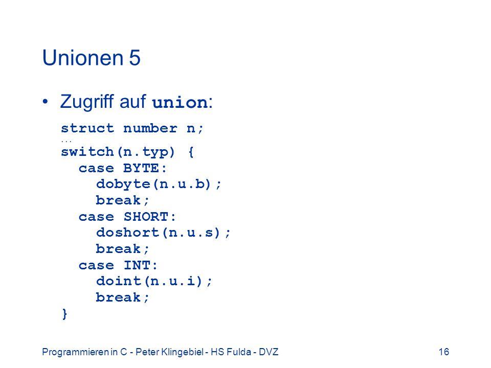 Programmieren in C - Peter Klingebiel - HS Fulda - DVZ16 Unionen 5 Zugriff auf union : struct number n;... switch(n.typ) { case BYTE: dobyte(n.u.b); b