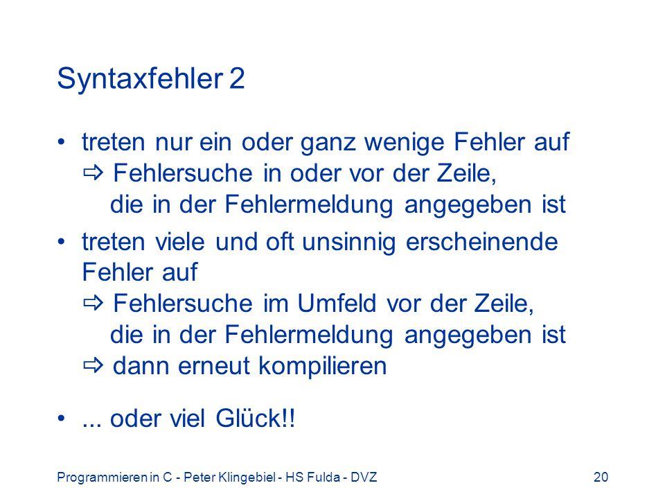Programmieren in C - Peter Klingebiel - HS Fulda - DVZ20 Syntaxfehler 2 treten nur ein oder ganz wenige Fehler auf Fehlersuche in oder vor der Zeile, die in der Fehlermeldung angegeben ist treten viele und oft unsinnig erscheinende Fehler auf Fehlersuche im Umfeld vor der Zeile, die in der Fehlermeldung angegeben ist dann erneut kompilieren...