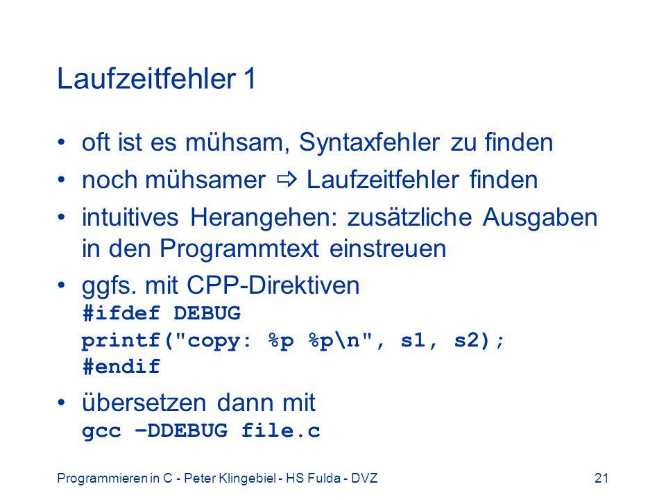 Programmieren in C - Peter Klingebiel - HS Fulda - DVZ21 Laufzeitfehler 1 oft ist es mühsam, Syntaxfehler zu finden noch mühsamer Laufzeitfehler finden intuitives Herangehen: zusätzliche Ausgaben in den Programmtext einstreuen ggfs.