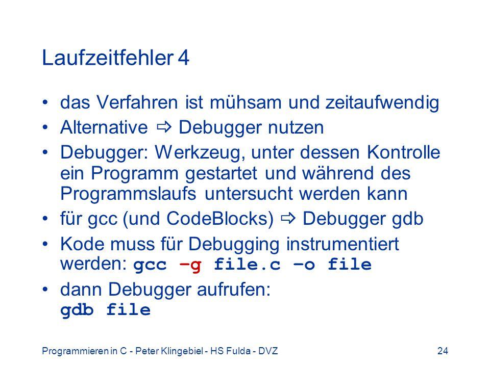 Programmieren in C - Peter Klingebiel - HS Fulda - DVZ24 Laufzeitfehler 4 das Verfahren ist mühsam und zeitaufwendig Alternative Debugger nutzen Debugger: Werkzeug, unter dessen Kontrolle ein Programm gestartet und während des Programmslaufs untersucht werden kann für gcc (und CodeBlocks) Debugger gdb Kode muss für Debugging instrumentiert werden: gcc –g file.c –o file dann Debugger aufrufen: gdb file