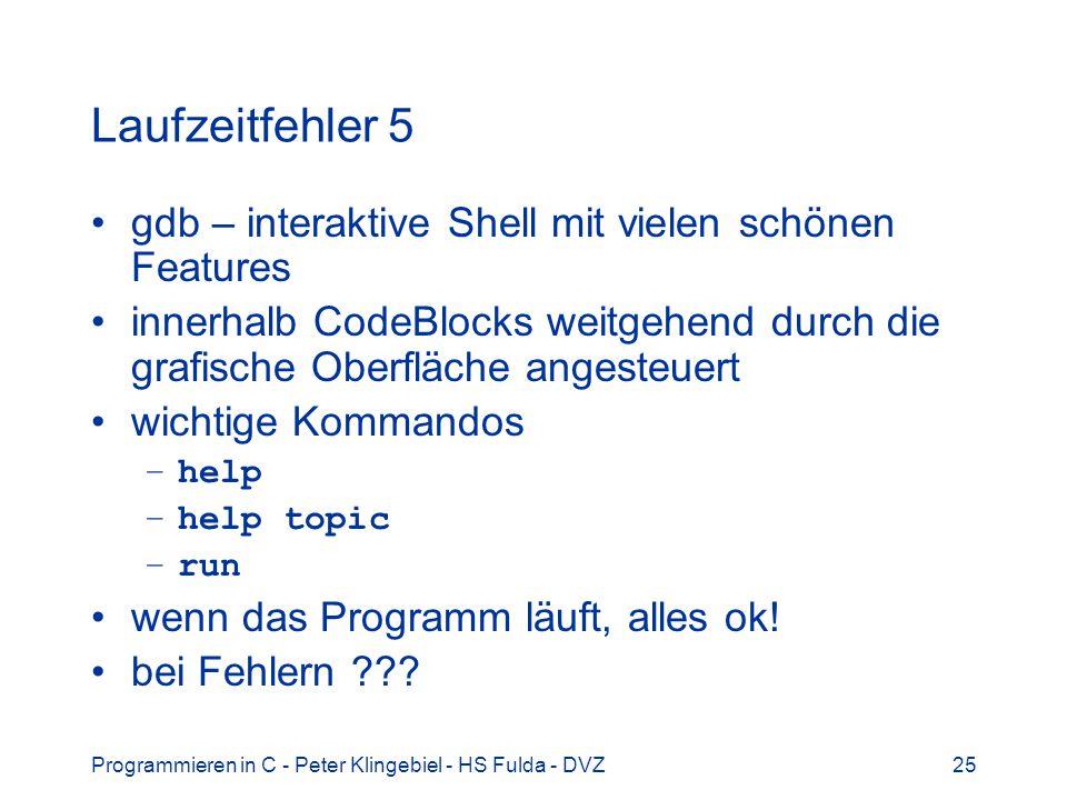 Programmieren in C - Peter Klingebiel - HS Fulda - DVZ25 Laufzeitfehler 5 gdb – interaktive Shell mit vielen schönen Features innerhalb CodeBlocks weitgehend durch die grafische Oberfläche angesteuert wichtige Kommandos –help –help topic –run wenn das Programm läuft, alles ok.