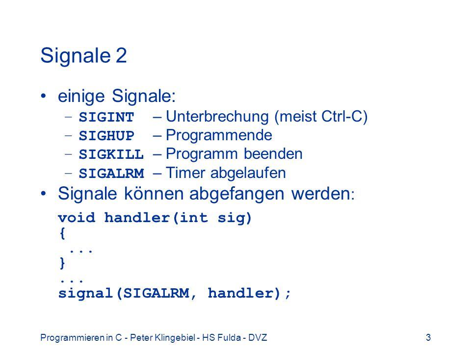 Programmieren in C - Peter Klingebiel - HS Fulda - DVZ3 Signale 2 einige Signale: –SIGINT – Unterbrechung (meist Ctrl-C) –SIGHUP – Programmende –SIGKILL – Programm beenden –SIGALRM – Timer abgelaufen Signale können abgefangen werden : void handler(int sig) {...