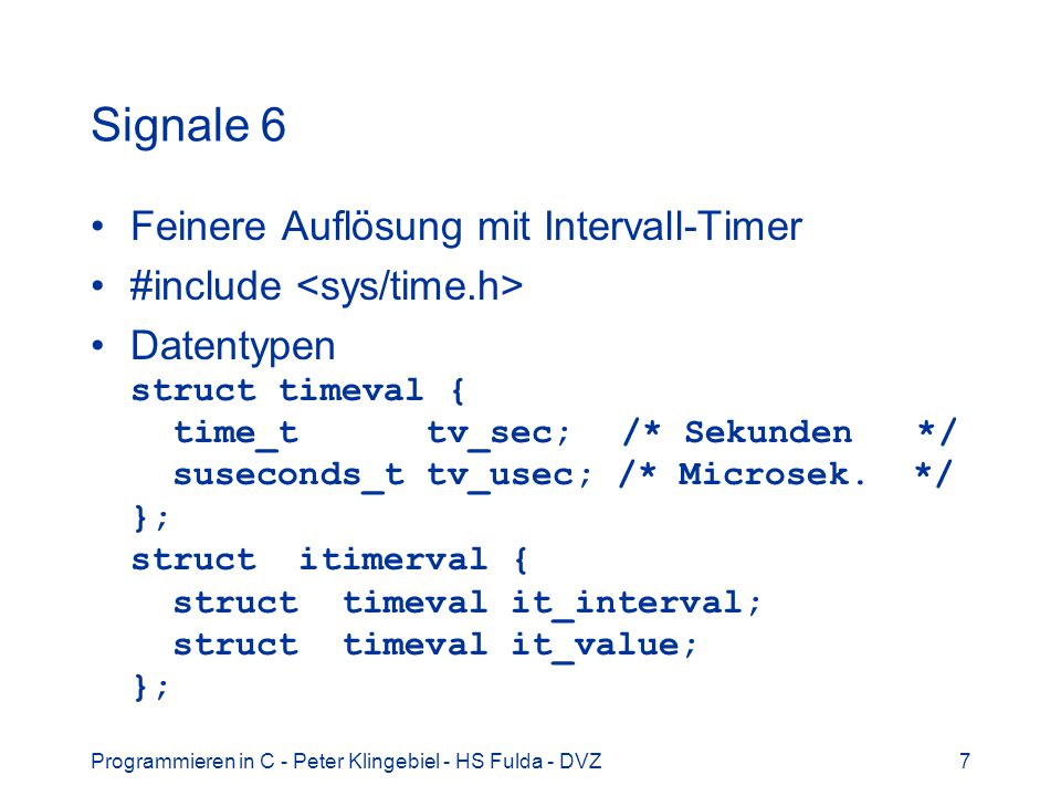 Programmieren in C - Peter Klingebiel - HS Fulda - DVZ8 Signale 7 Funktionen setitimer(int w, struct itimerval *v, struct itimerval *ov) getitimer(int w, struct itimerval *v) Werte für w ITIMER_REAL Systemuhr/-zeit ITIMER_VIRTUAL Prozesszeit Beispiel: struct itimerval it; it.it_value.tv_sec = 2; /* 2 Sek.